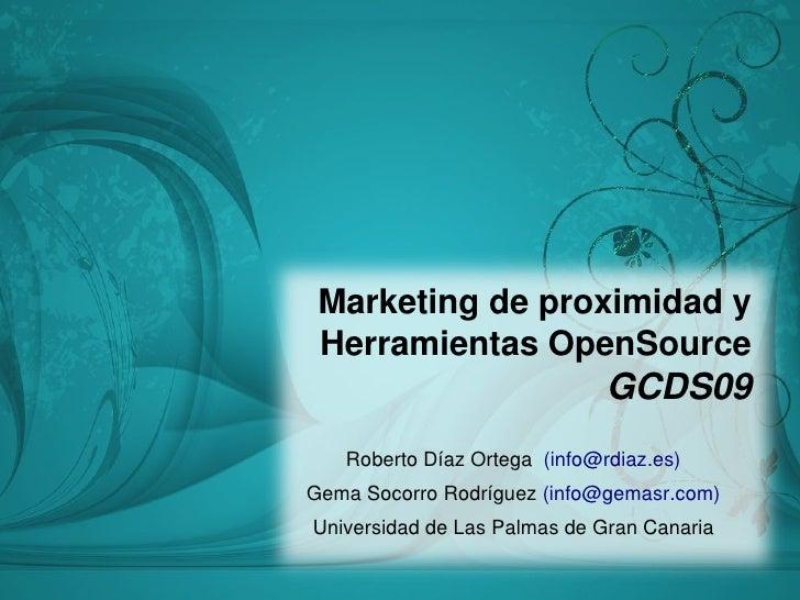 Marketing de proximidad y  Herramientas OpenSource                                GCDS09    Roberto Dí az Ortega (info@rdi...