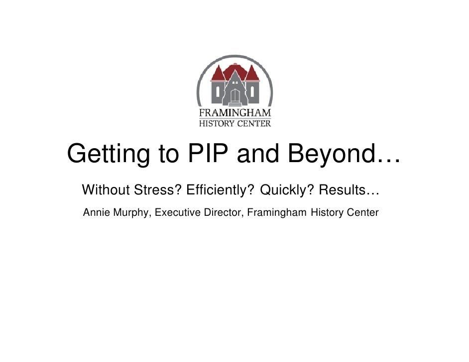 Getting to PIP and Beyond…  Without Stress? Efficiently? Quickly? Results…  Annie Murphy, Executive Director, Framingham H...