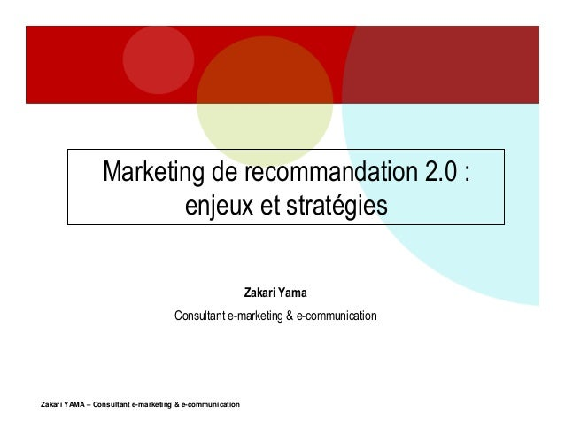 Marketing de recommandation 2.0 : enjeux et stratégies Zakari Yama Consultant e-marketing & e-communication  Zakari YAMA –...