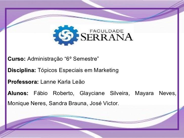 """Curso:  Administração """"6º Semestre"""" Disciplina:  Tópicos Especiais em Marketing Professora:  Lanne Karla Leão Alunos:  Fáb..."""