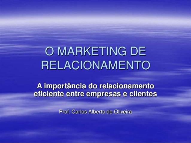 O MARKETING DERELACIONAMENTOA importância do relacionamentoeficiente entre empresas e clientesProf. Carlos Alberto de Oliv...
