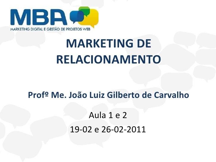 MARKETING DE RELACIONAMENTO Aula 1 e 2 19-02 e 26-02-2011 Profº Me. João Luiz Gilberto de Carvalho
