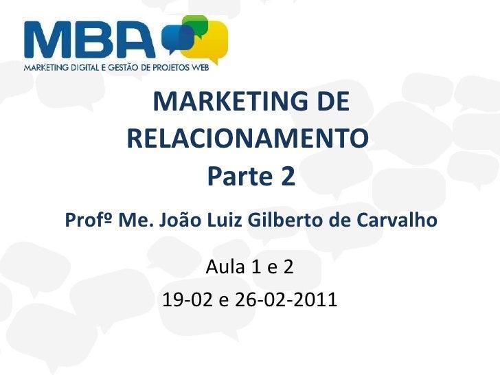 MARKETING DE RELACIONAMENTO  Parte 2 Aula 1 e 2 19-02 e 26-02-2011 Profº Me. João Luiz Gilberto de Carvalho