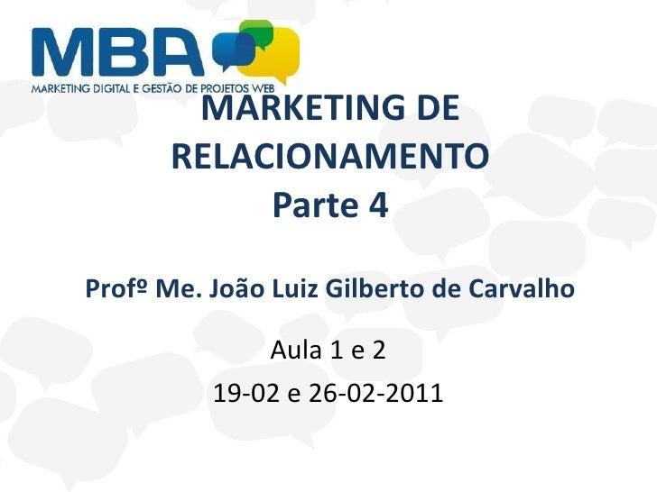 MARKETING DE RELACIONAMENTO Parte 4 Aula 1 e 2 19-02 e 26-02-2011 Profº Me. João Luiz Gilberto de Carvalho