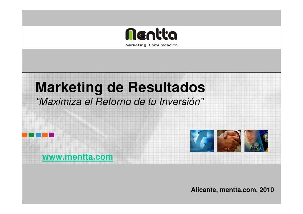 """Marketing de Resultados """"Maximiza el Retorno de tu Inversión""""      www.mentta.com                                     Alic..."""
