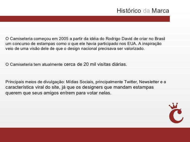 Histórico da MarcaO Camiseteria começou em 2005 a partir da idéia do Rodrigo David de criar no Brasilum concurso de estamp...