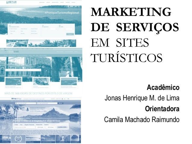 MARKETING DE SERVIÇOS EM SITES TURÍSTICOS Acadêmico Jonas Henrique M. de Lima Orientadora Camila Machado Raimundo