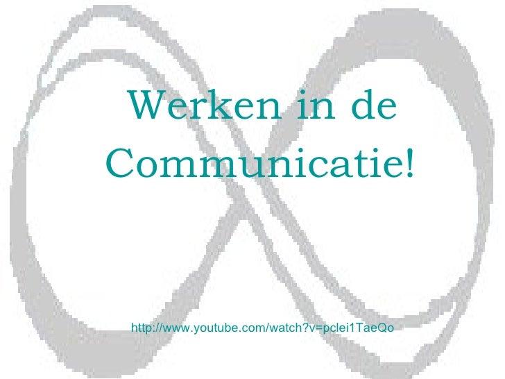 Werken in de Communicatie!   http:// www . youtube . com / watch ?v=pclei1TaeQo