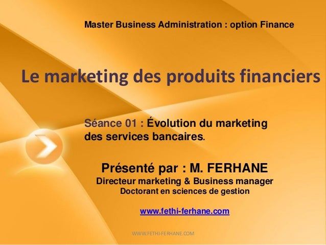 Le marketing des produits financiers Présenté par : M. FERHANE Directeur marketing & Business manager Doctorant en science...