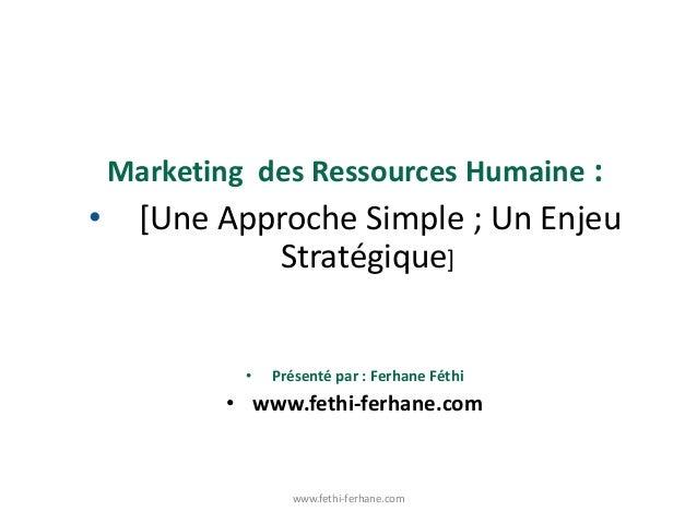 Marketing des Ressources Humaine : • [Une Approche Simple ; Un Enjeu Stratégique] • Présenté par : Ferhane Féthi • www.fet...