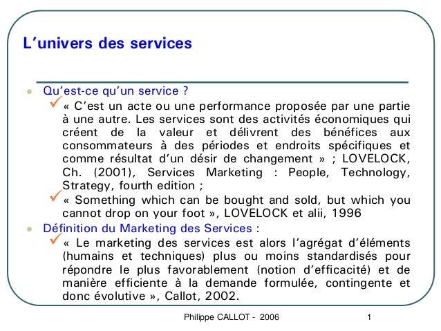 L'univers des services  Qu'est-ce qu'un service ?     « C'est un acte ou une performance proposée par une partie     à une...