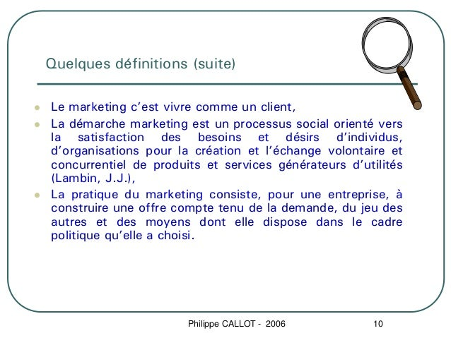 Quelques définitions (suite)Le marketing c'est vivre comme un client,La démarche marketing est un processus social orienté...