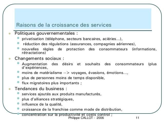 Raisons de la croissance des servicesPolitiques gouvernementales :•   privatisation (téléphone, secteurs bancaires, aciéri...