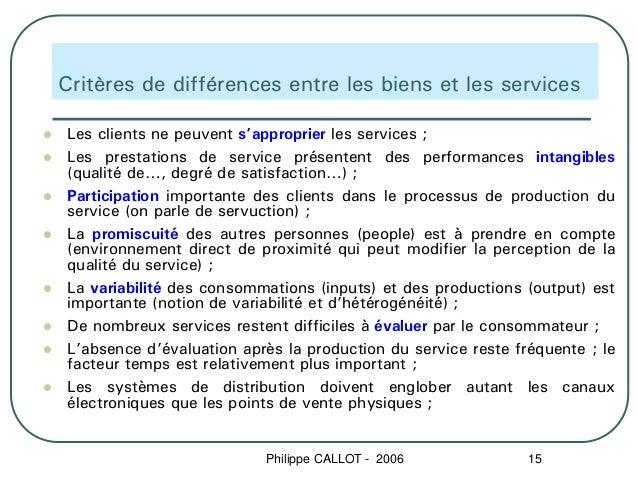 Critères de différences entre les biens et les servicesLes clients ne peuvent s'approprier les services ;Les prestations d...