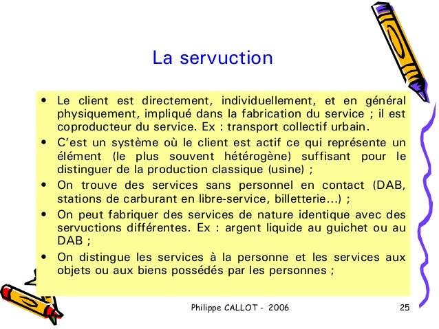 La servuction• Le client est directement, individuellement, et en général  physiquement, impliqué dans la fabrication du s...