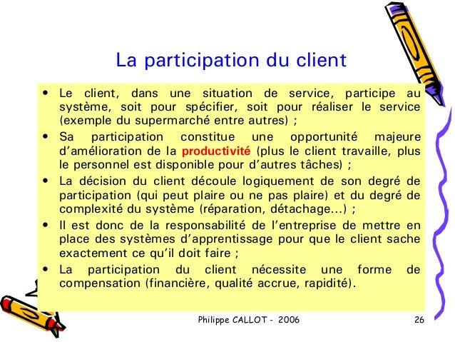 La participation du client• Le client, dans une situation de service, participe au  système, soit pour spécifier, soit pou...