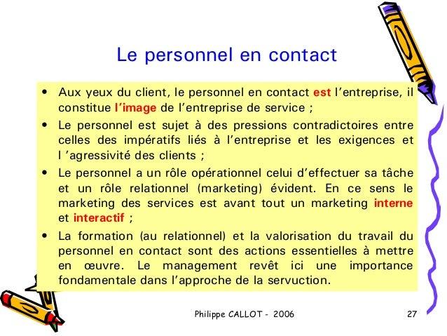 Le personnel en contact• Aux yeux du client, le personnel en contact est l'entreprise, il  constitue l'image de l'entrepri...