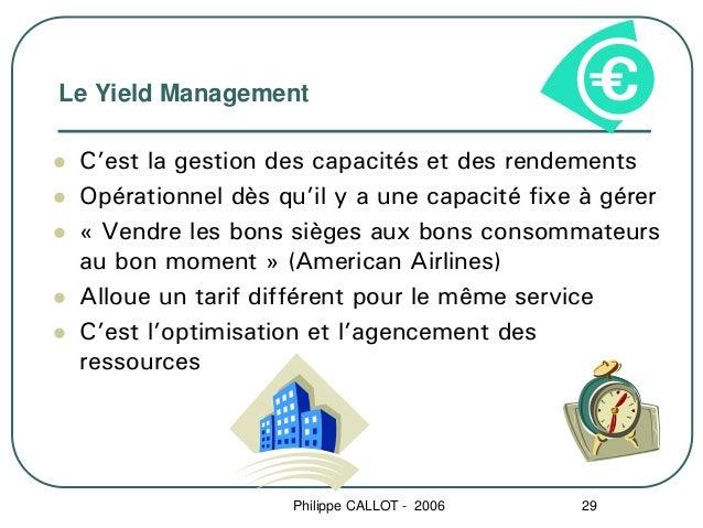 Le Yield Management C'est la gestion des capacités et des rendements Opérationnel dès qu'il y a une capacité fixe à gérer ...