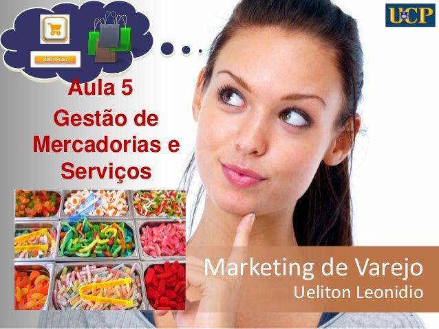 Marketing de Varejo  Ueliton Leonidio  1  Aula 5  Gestão de Mercadorias e Serviços