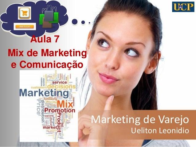 Marketing de Varejo  Ueliton Leonidio  1  Aula 7  Mix de Marketing e Comunicação