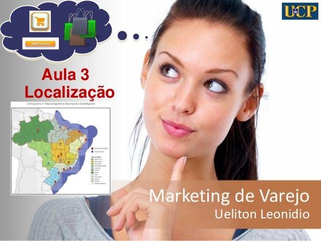 Marketing de Varejo  Ueliton Leonidio  1  Aula 3  Localização