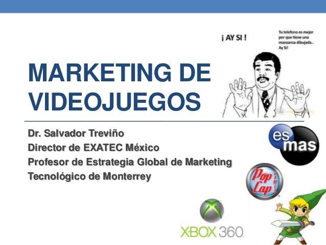 MARKETING DEVIDEOJUEGOSDr. Salvador TreviñoDirector de EXATEC MéxicoProfesor de Estrategia Global de MarketingTecnológico ...