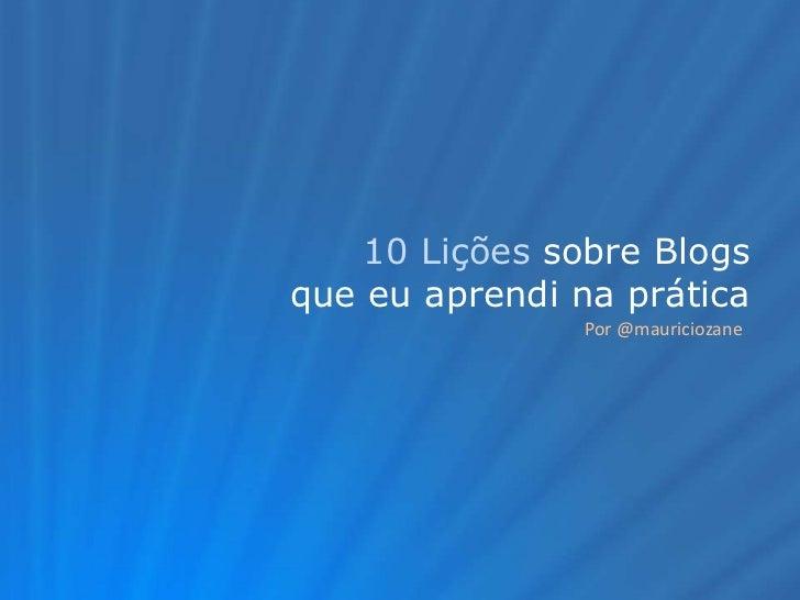 10 Lições sobre Blogs<br />que eu aprendi na prática<br />Por @mauriciozane<br />