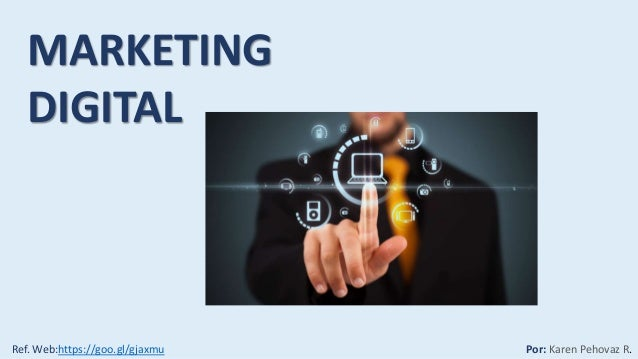 MARKETING DIGITAL Por: Karen Pehovaz R.Ref. Web:https://goo.gl/gjaxmu