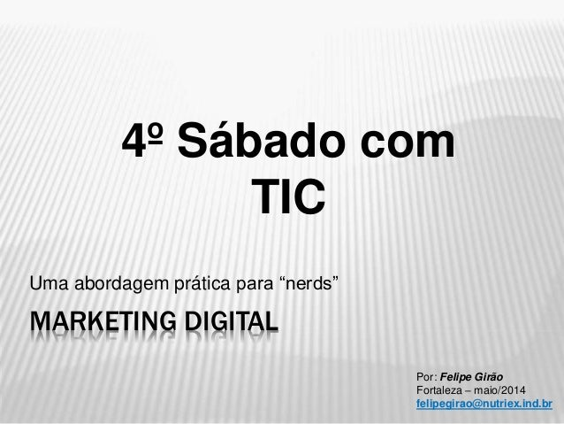 """MARKETING DIGITAL Uma abordagem prática para """"nerds"""" Por: Felipe Girão Fortaleza – maio/2014 felipegirao@nutriex.ind.br 4º..."""