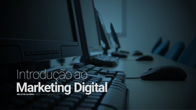 Introduçãoao MarketingDigitalWELLITON OLIVEIRA - WELLITONCAD@GMAIL.COM