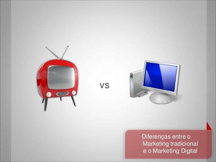 vs     Diferenças entre o     Marketing tradicional     e o Marketing Digital