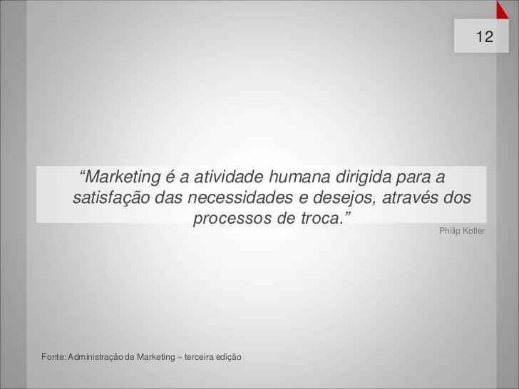 """12        """"Marketing é a atividade humana dirigida para a       satisfação das necessidades e desejos, através dos        ..."""