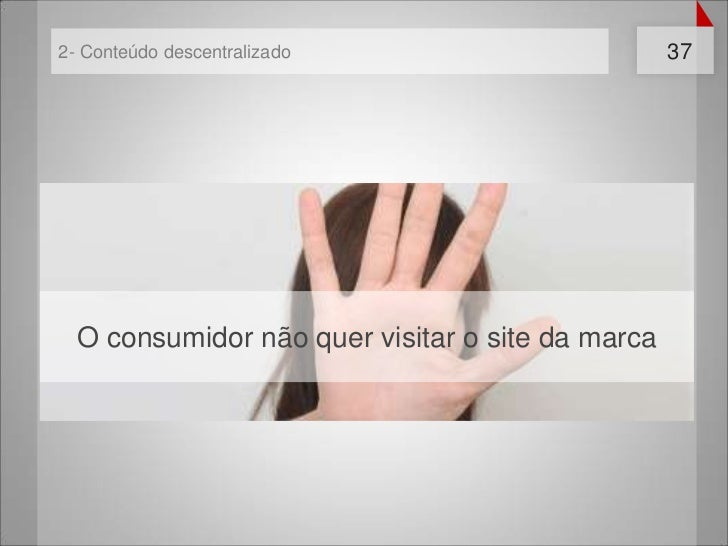 2- Conteúdo descentralizado                       37  O consumidor não quer visitar o site da marca