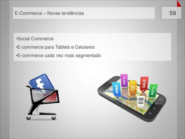 E-Commerce – Novas tendências          59•Social Commerce•E-commerce para Tablets e Celulares•E-commerce cada vez mais seg...