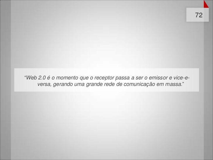 """72""""Web 2.0 é o momento que o receptor passa a ser o emissor e vice-e-    versa, gerando uma grande rede de comunicação em ..."""