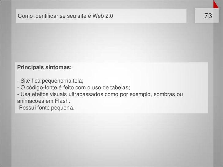 Como identificar se seu site é Web 2.0                             73Principais sintomas:- Site fica pequeno na tela;- O c...