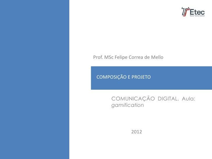 Prof. MSc Felipe Correa de Mello PLANO DE MARKETING COMPOSIÇÃO E PROJETO        COMUNICAÇÃO DIGITAL. Aula:        gamifica...