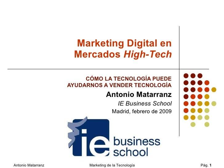 Marketing Digital en Mercados  High-Tech CÓMO LA TECNOLOGÍA PUEDE  AYUDARNOS A VENDER TECNOLOGÍA Antonio Matarranz IE Busi...