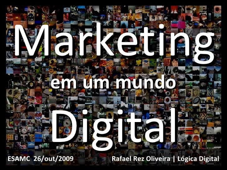 Marketing em um mundo Digital Rafael Rez Oliveira | Lógica Digital ESAMC  26/out/2009