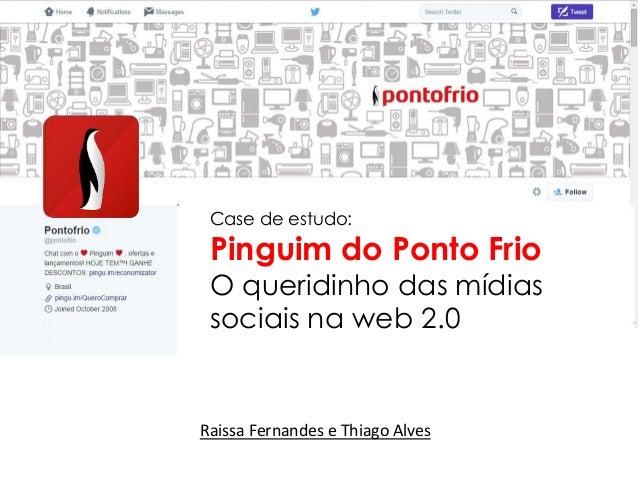 Case de estudo: Pinguim do Ponto Frio O queridinho das mídias sociais na web 2.0 Raissa Fernandes e Thiago Alves