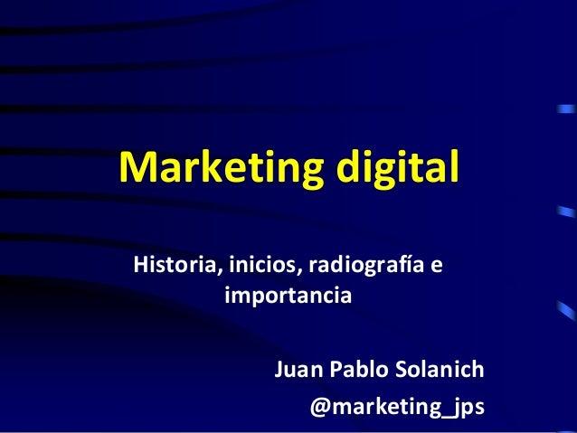 Marketing digital Historia, inicios, radiografía e importancia Juan Pablo Solanich @marketing_jps