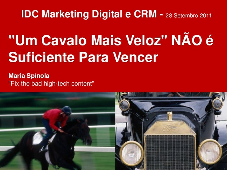"""IDC Marketing Digital e CRM - 28 Setembro 2011""""Um Cavalo Mais Veloz"""" NÃO éSuficiente Para VencerMaria Spínola""""Fix the bad ..."""