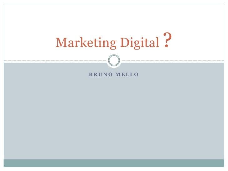 Bruno Mello<br />Marketing Digital ?<br />