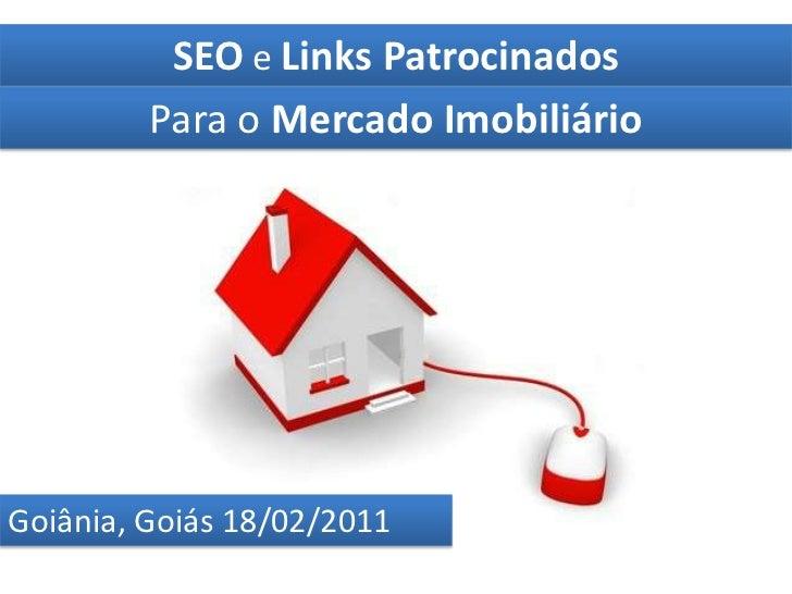 SEO e Links Patrocinados <br />Para o Mercado Imobiliário<br />Goiânia, Goiás 18/02/2011<br />