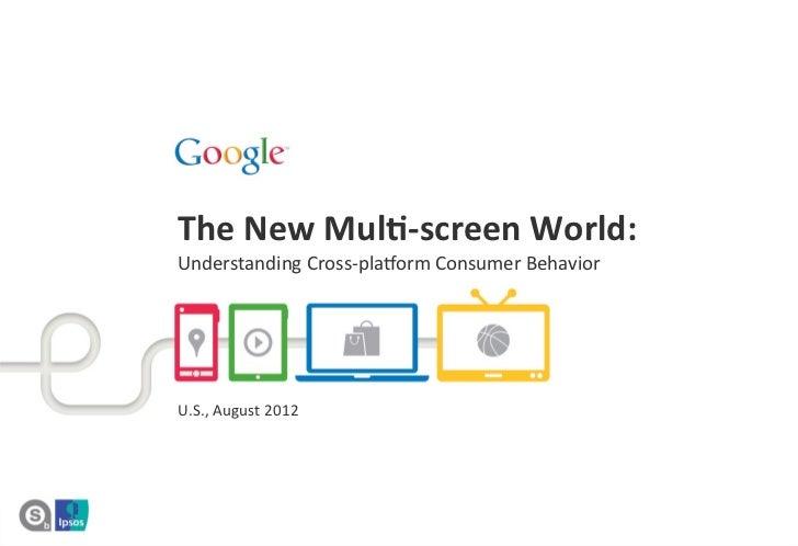 The New Mul*-‐screen World:  Understanding Cross-‐pla1orm Consumer Behavior  U.S., August 2012