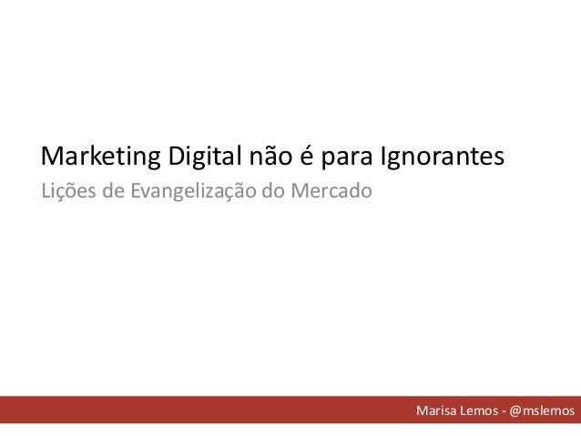 Marketing Digital não é para Ignorantes Marisa Lemos - @mslemos Lições de Evangelização do Mercado