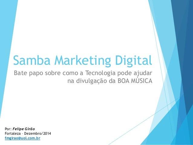 Samba Marketing Digital Bate papo sobre como a Tecnologia pode ajudar na divulgação da BOA MÚSICA Por: Felipe Girão Fortal...