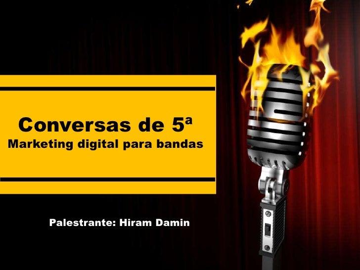 Conversas de 5ªMarketing digital para bandas      Palestrante: Hiram Damin