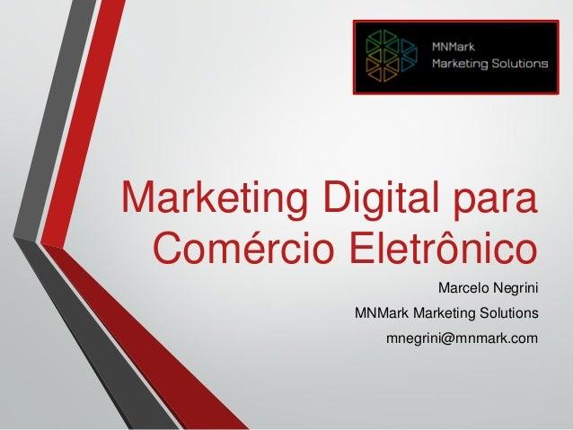 Marketing Digital para Comércio Eletrônico Marcelo Negrini MNMark Marketing Solutions mnegrini@mnmark.com