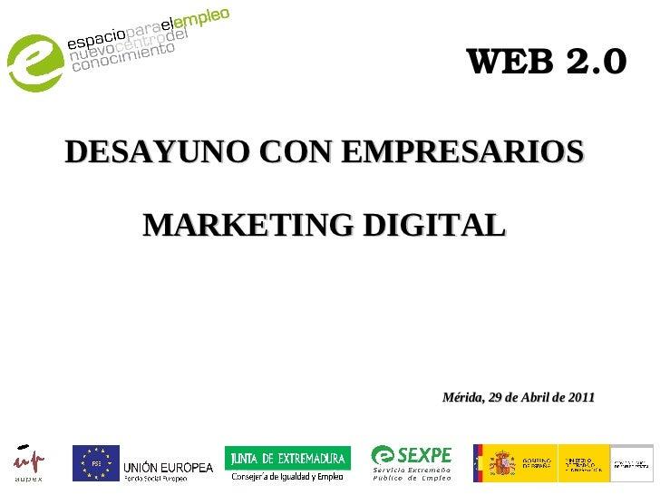 WEB 2.0 DESAYUNO CON EMPRESARIOS MARKETING DIGITAL Mérida, 29 de Abril de 2011